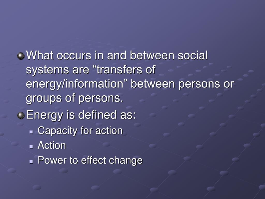 "What occurs in and between social systems are ""transfers of energy/information"" between persons or groups of persons."