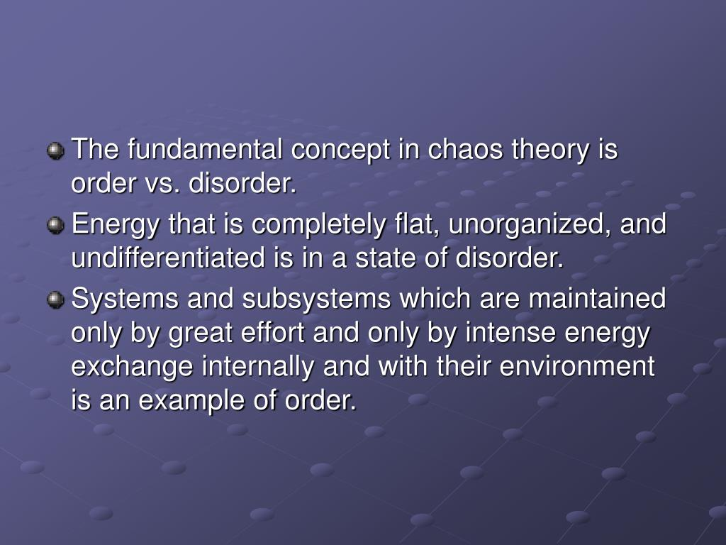 The fundamental concept in chaos theory is order vs. disorder.