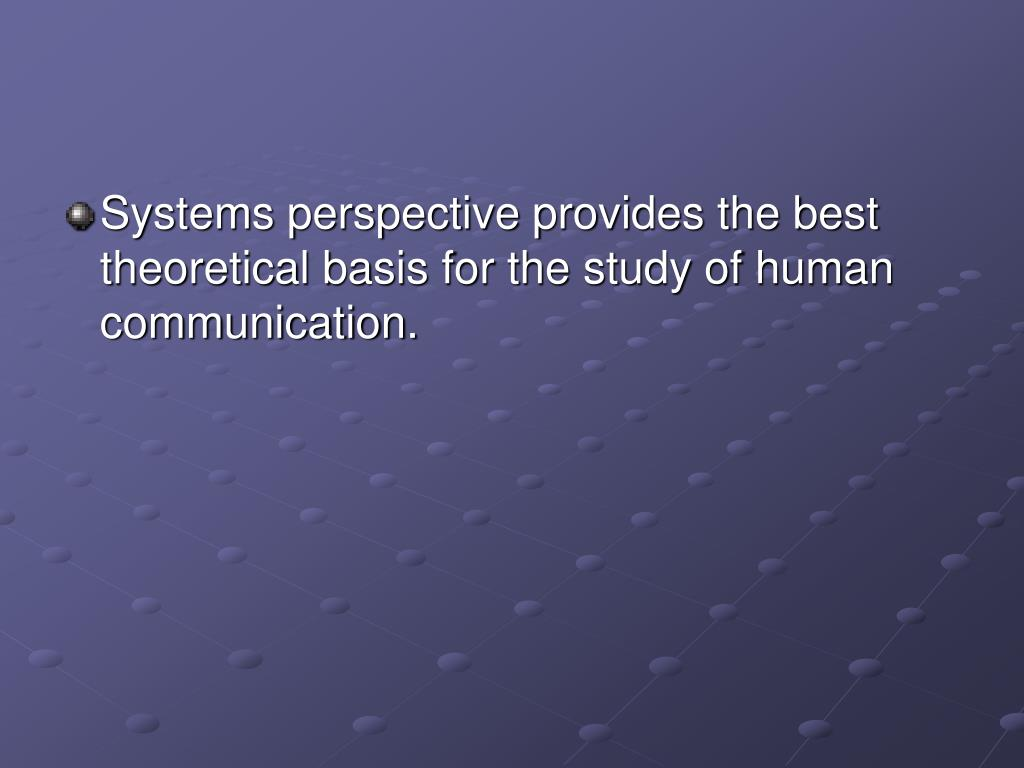 Systems perspective provides the best theoretical basis for the study of human communication.