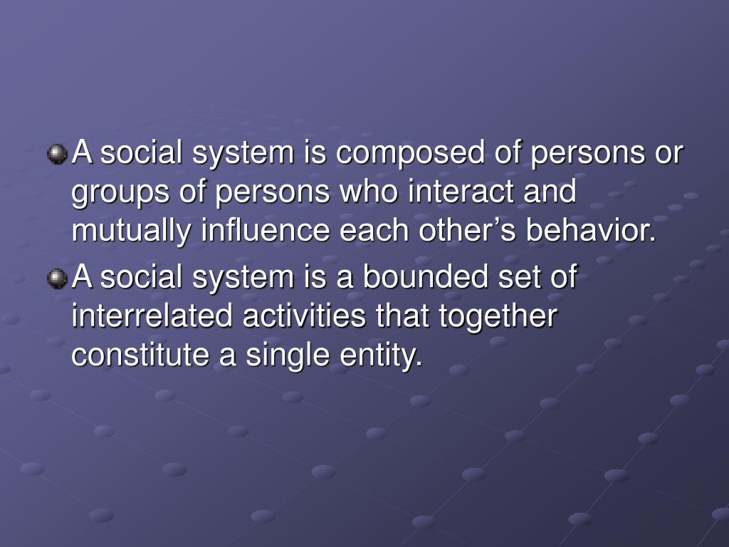 A social system is composed of persons or groups of persons who interact and mutually influence each other's behavior.