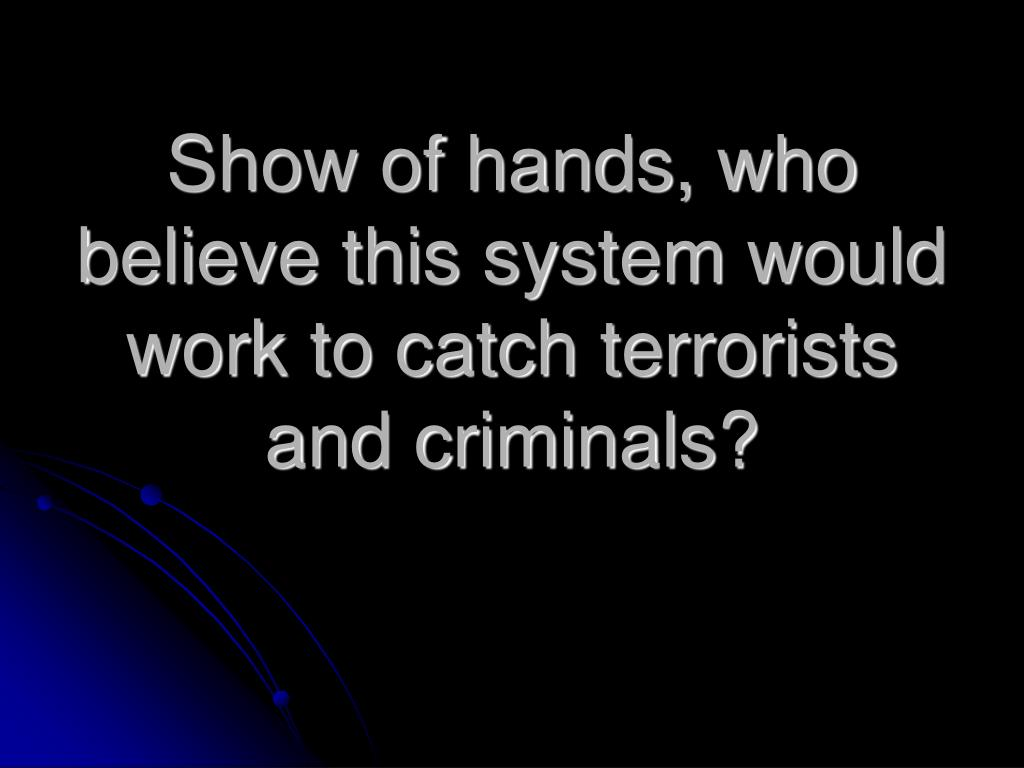 Show of hands, who believe this system would work to catch terrorists and criminals?