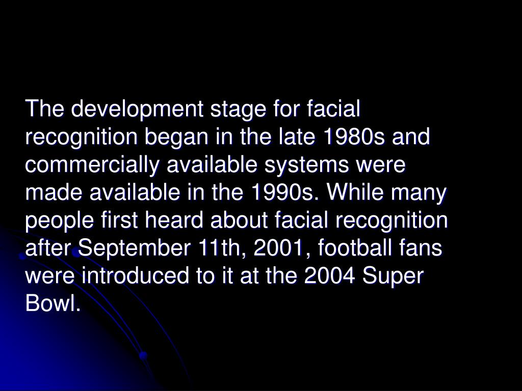 The development stage for facial recognition began in the late 1980s and commercially available systems were made available in the 1990s. While many people first heard about facial recognition after September 11th, 2001, football fans were introduced to it at the 2004 Super Bowl.