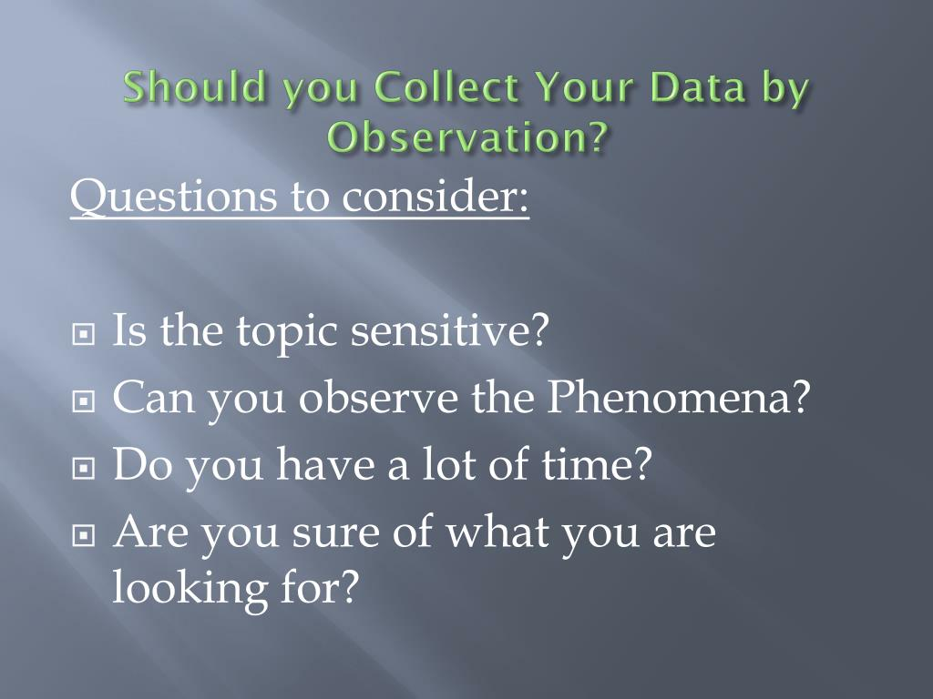 Should you Collect Your Data by Observation?