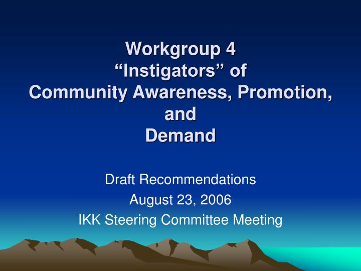 Workgroup 4 instigators of community awareness promotion and demand