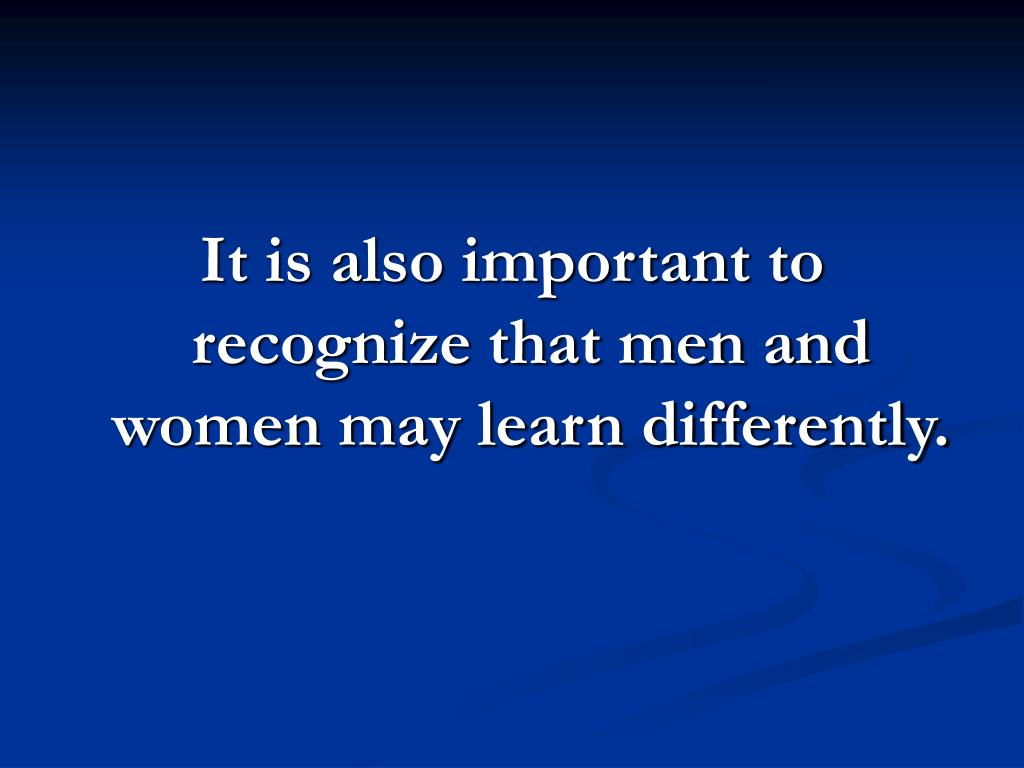 It is also important to recognize that men and women may learn differently.
