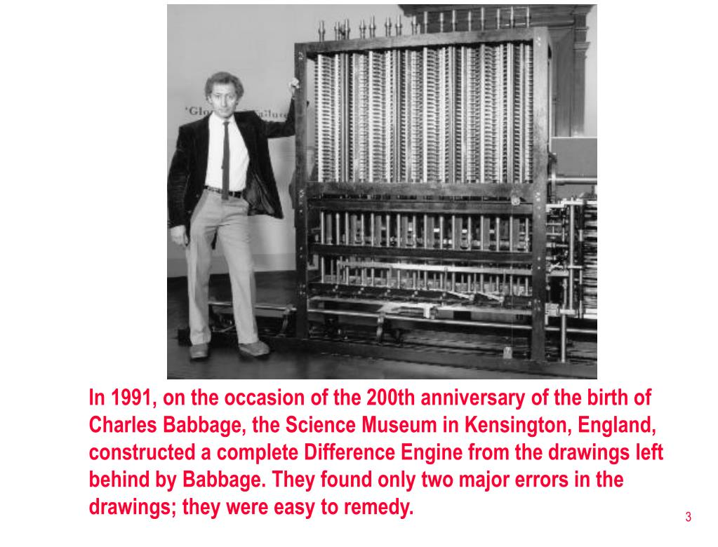In 1991, on the occasion of the 200th anniversary of the birth of Charles Babbage, the Science Museum in Kensington, England, constructed a complete Difference Engine from the drawings left behind by Babbage. They found only two major errors in the drawings; they were easy to remedy.