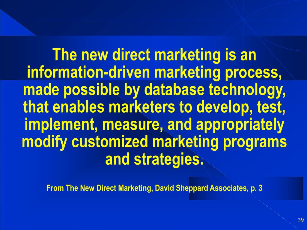 The new direct marketing is an information-driven marketing process, made possible by database technology, that enables marketers to develop, test, implement, measure, and appropriately modify customized marketing programs and strategies.