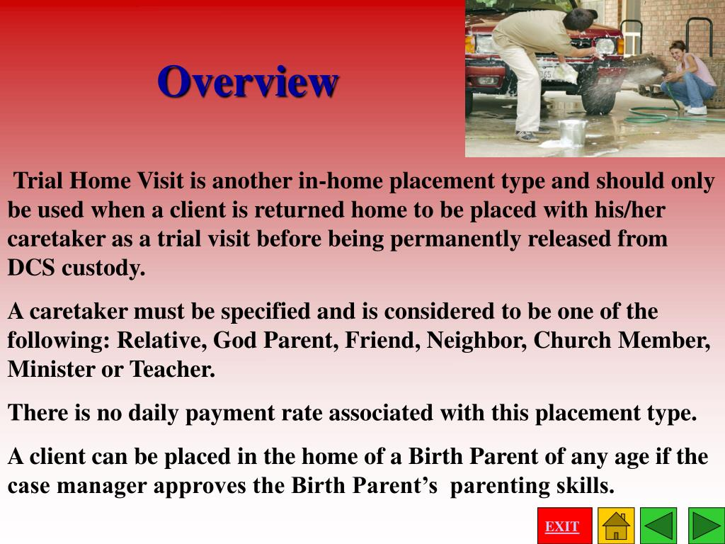 Trial Home Visit is another in-home placement type and should only be used when a client is returned home to be placed with his/her caretaker as a trial visit before being permanently released from DCS custody.