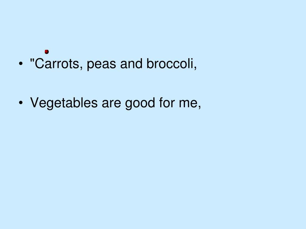"""Carrots, peas and broccoli,"