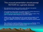 this unusual presentation should prompt reydar for a genetic disease