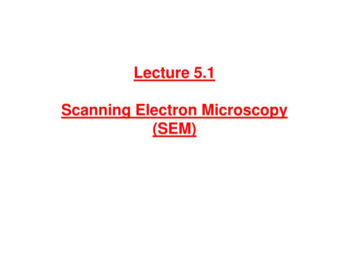 lecture 5 1 scanning electron microscopy sem n.