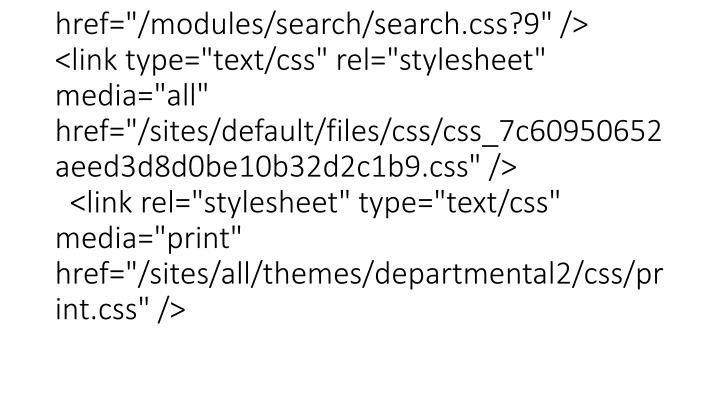 "<link type=""text/css"" rel=""stylesheet"" media=""all"" href=""/sites/all/modules/block_edit/block_edit.css?9"" /> <link type=""text/css"" rel=""stylesheet"" media=""all"" href=""/modules/search/search.css?9"" /> <link type=""text/css"" rel=""stylesheet"" media=""all"" href=""/sites/default/files/css/css_7c60950652aeed3d8d0be10b32d2c1b9.css"" />   <link rel=""stylesheet"" type=""text/css"" media=""print"" href=""/sites/all/themes/departmental2/css/print.css"" />"