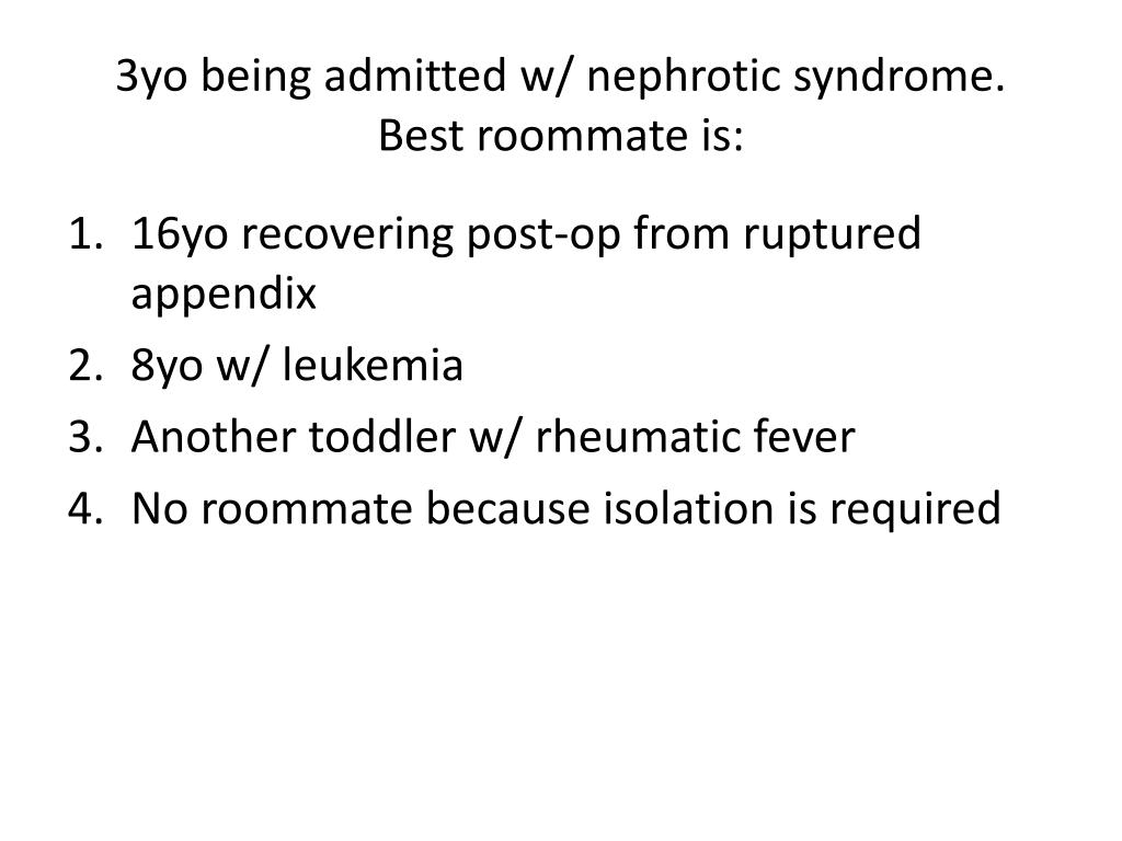 3yo being admitted w/ nephrotic syndrome.  Best roommate is: