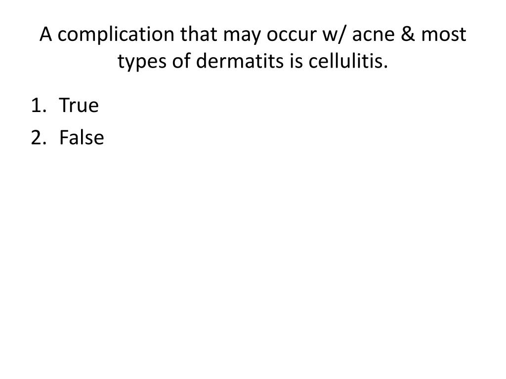 A complication that may occur w/ acne & most types of dermatits is cellulitis.