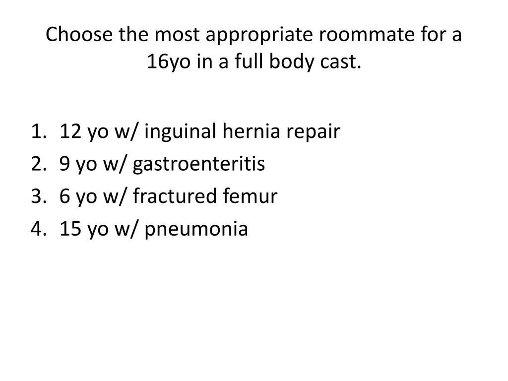 Choose the most appropriate roommate for a 16yo in a full body cast.