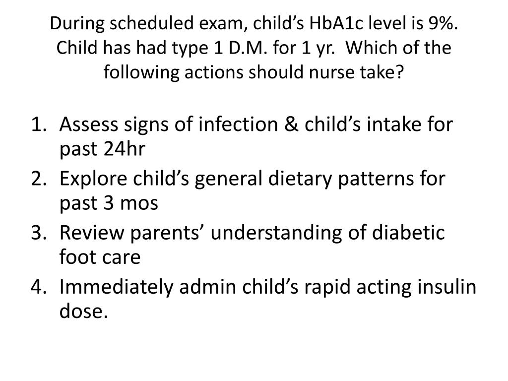 During scheduled exam, child's HbA1c level is 9%.  Child has had type 1 D.M. for 1 yr.  Which of the following actions should nurse take?