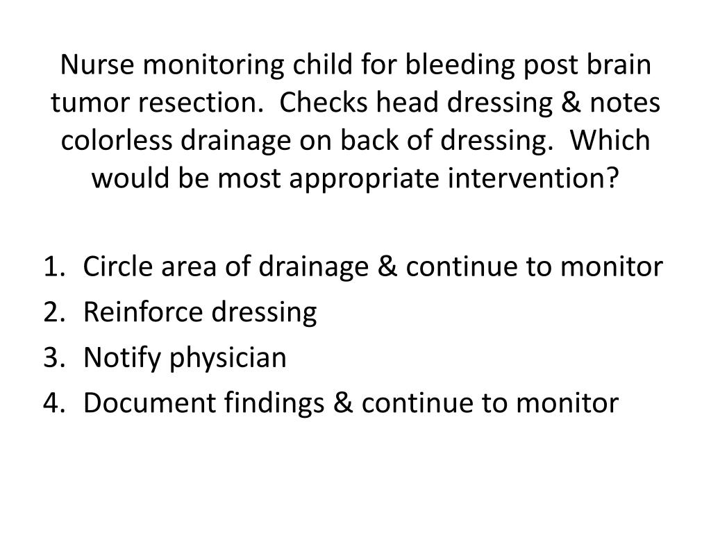 Nurse monitoring child for bleeding post brain tumor resection.  Checks head dressing & notes colorless drainage on back of dressing.  Which would be most appropriate intervention?