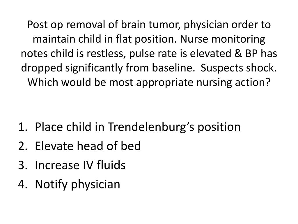 Post op removal of brain tumor, physician order to maintain child in flat position. Nurse monitoring notes child is restless, pulse rate is elevated & BP has dropped significantly from baseline.  Suspects shock.  Which would be most appropriate nursing action?