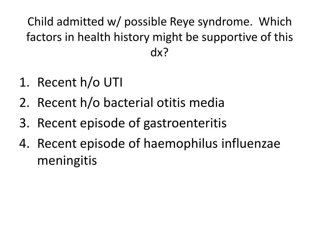 Child admitted w/ possible Reye syndrome.  Which factors in health history might be supportive of this
