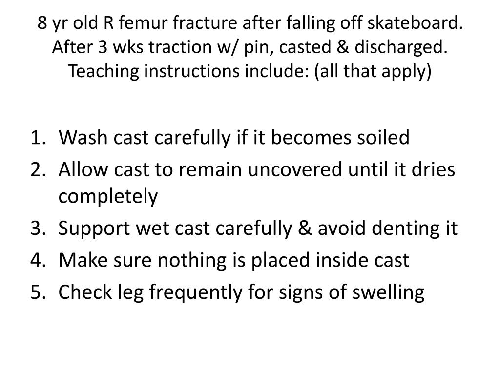 8 yr old R femur fracture after falling off skateboard.  After 3 wks traction w/ pin, casted & discharged.  Teaching instructions include: (all that apply)
