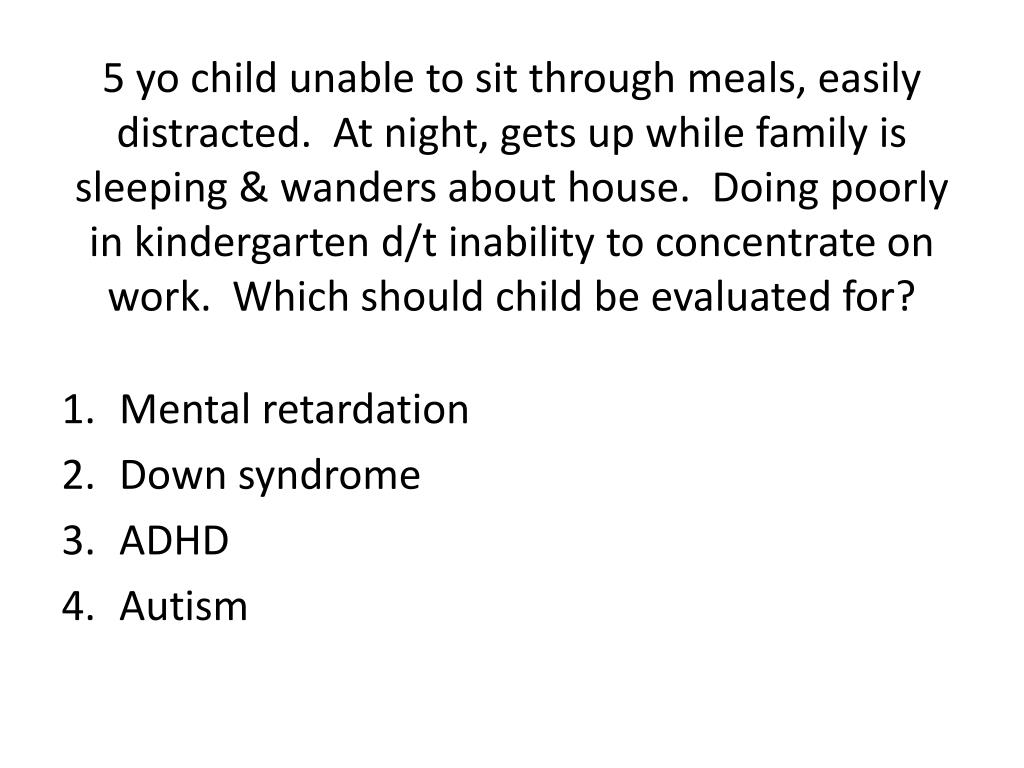 5 yo child unable to sit through meals, easily distracted.  At night, gets up while family is sleeping & wanders about house.  Doing poorly in kindergarten d/t inability to concentrate on work.  Which should child be evaluated for?