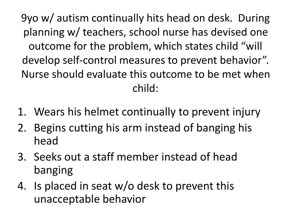 """9yo w/ autism continually hits head on desk.  During planning w/ teachers, school nurse has devised one outcome for the problem, which states child """"will develop self-control measures to prevent behavior"""".  Nurse should evaluate this outcome to be met when child:"""
