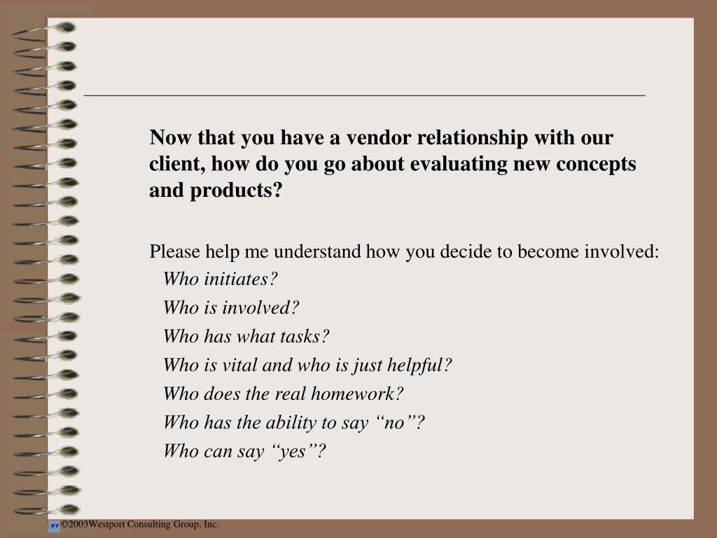Now that you have a vendor relationship with our client, how do you go about evaluating new concepts and products?