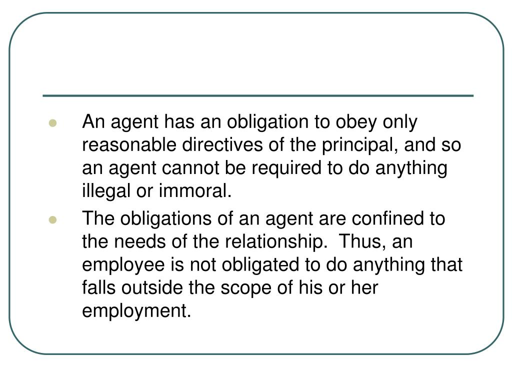 An agent has an obligation to obey only reasonable directives of the principal, and so an agent cannot be required to do anything illegal or immoral.