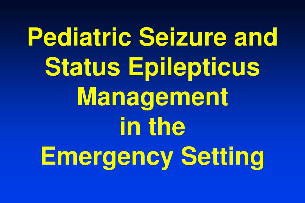 pediatric seizure and status epilepticus management in the emergency setting l.