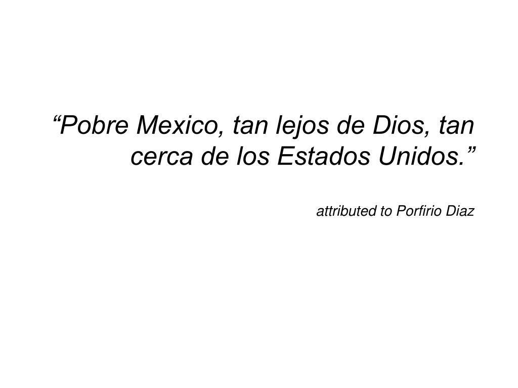 """""""Pobre Mexico, tan lejos de Dios, tan cerca de los Estados Unidos."""""""