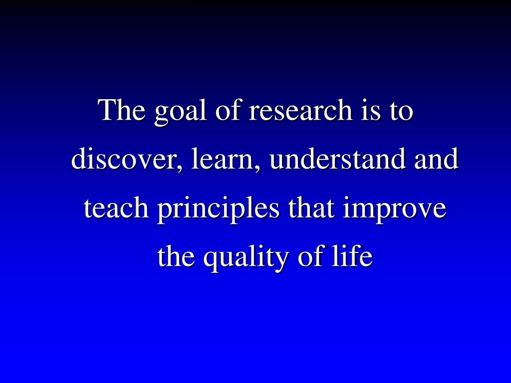 The goal of research is to discover, learn, understand and teach principles that improve the quality of life