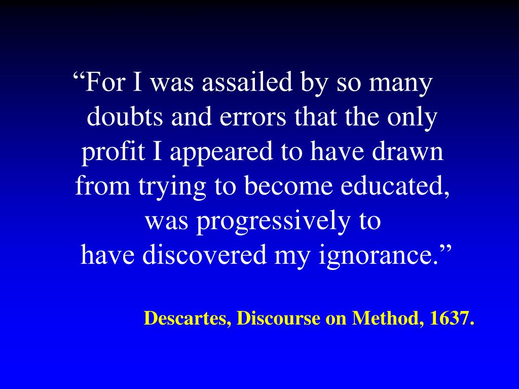 """""""For I was assailed by so many doubts and errors that the only profit I appeared to have drawn from trying to become educated, was progressively to"""
