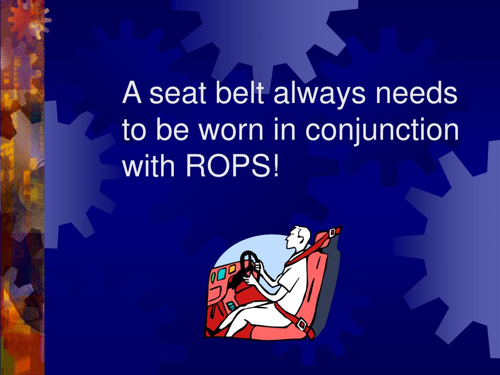 A seat belt always needs to be worn in conjunction with ROPS!