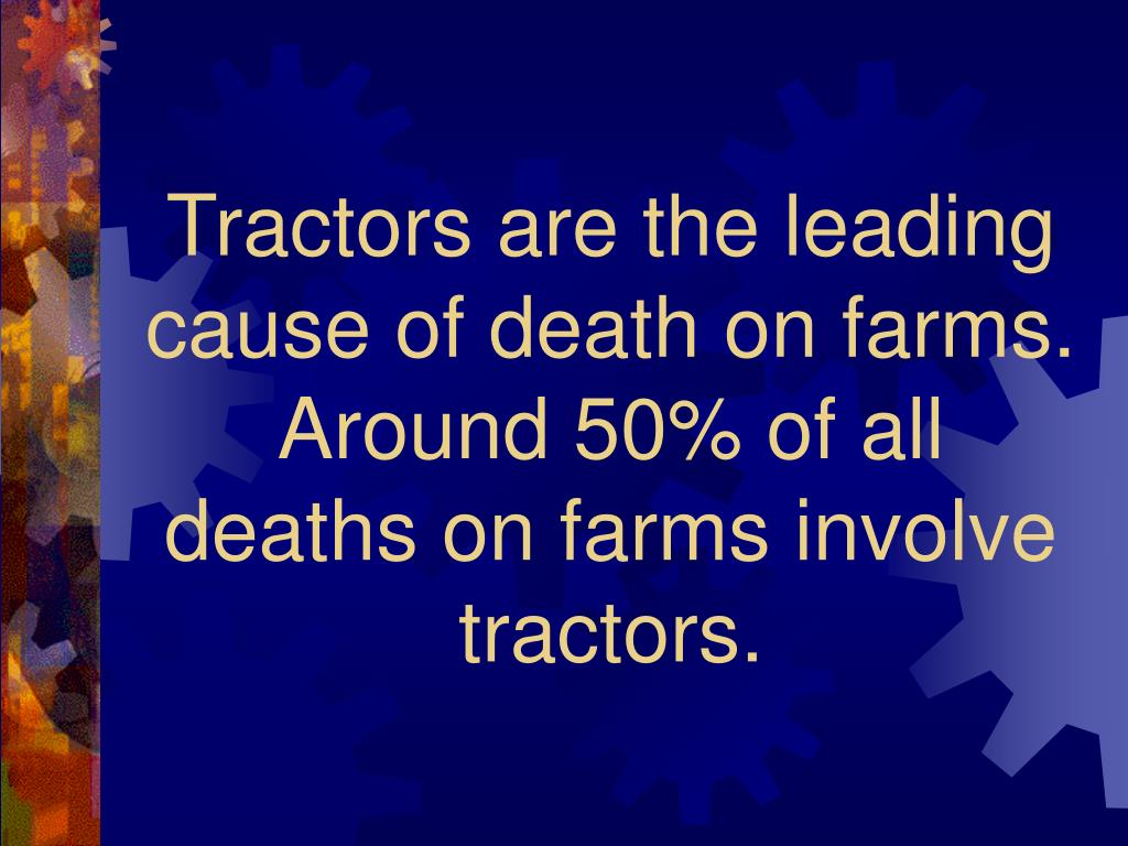 Tractors are the leading cause of death on farms.  Around 50% of all deaths on farms involve tractors.