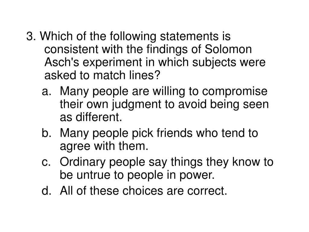 3. Which of the following statements is consistent with the findings of Solomon Asch's experiment in which subjects were asked to match lines?