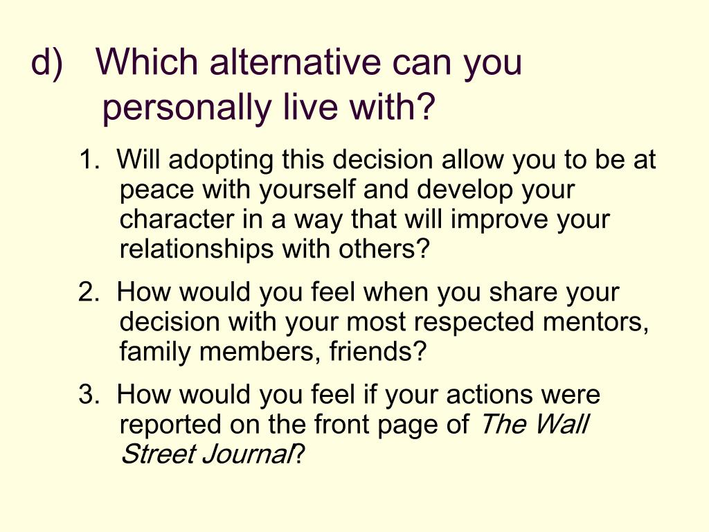 d)   Which alternative can you personally live with?