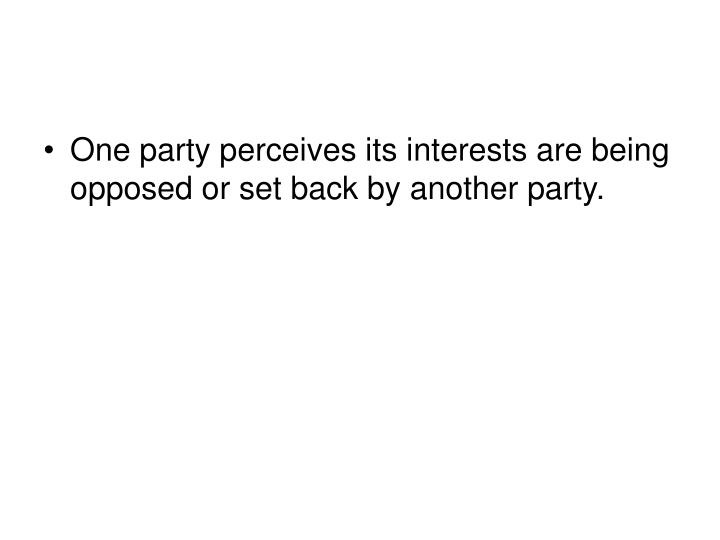 One party perceives its interests are being opposed or set back by another party.
