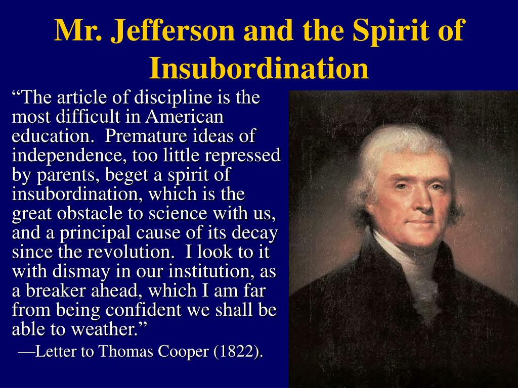"""""""The article of discipline is the most difficult in American education.  Premature ideas of independence, too little repressed by parents, beget a spirit of insubordination, which is the great obstacle to science with us, and a principal cause of its decay since the revolution.  I look to it with dismay in our institution, as a breaker ahead, which I am far from being confident we shall be able to weather."""""""