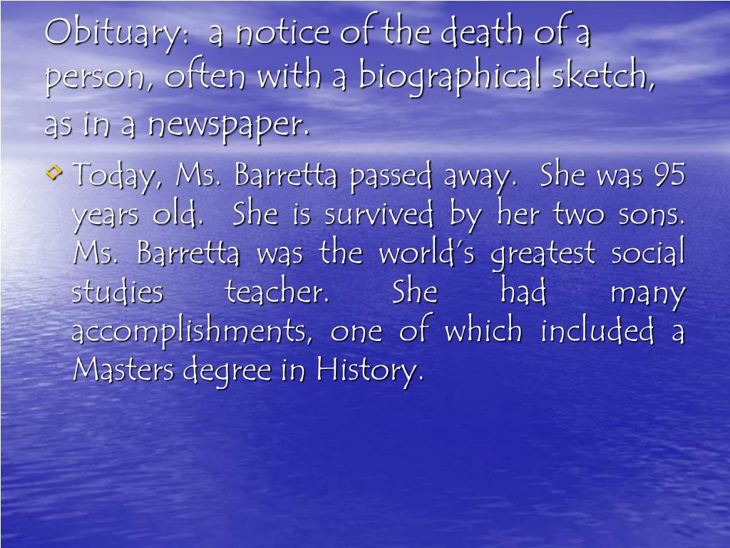 Obituary:  a notice of the death of a person, often with a biographical sketch, as in a newspaper.