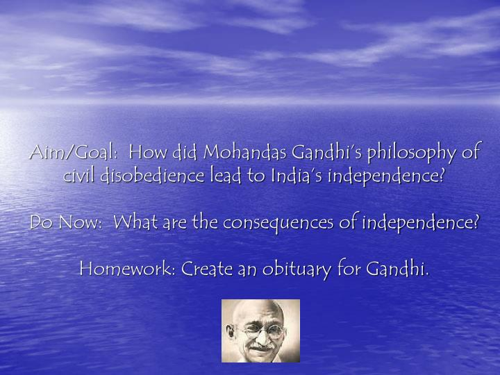 Aim/Goal:  How did Mohandas Gandhi's philosophy of civil disobedience lead to India's independen...