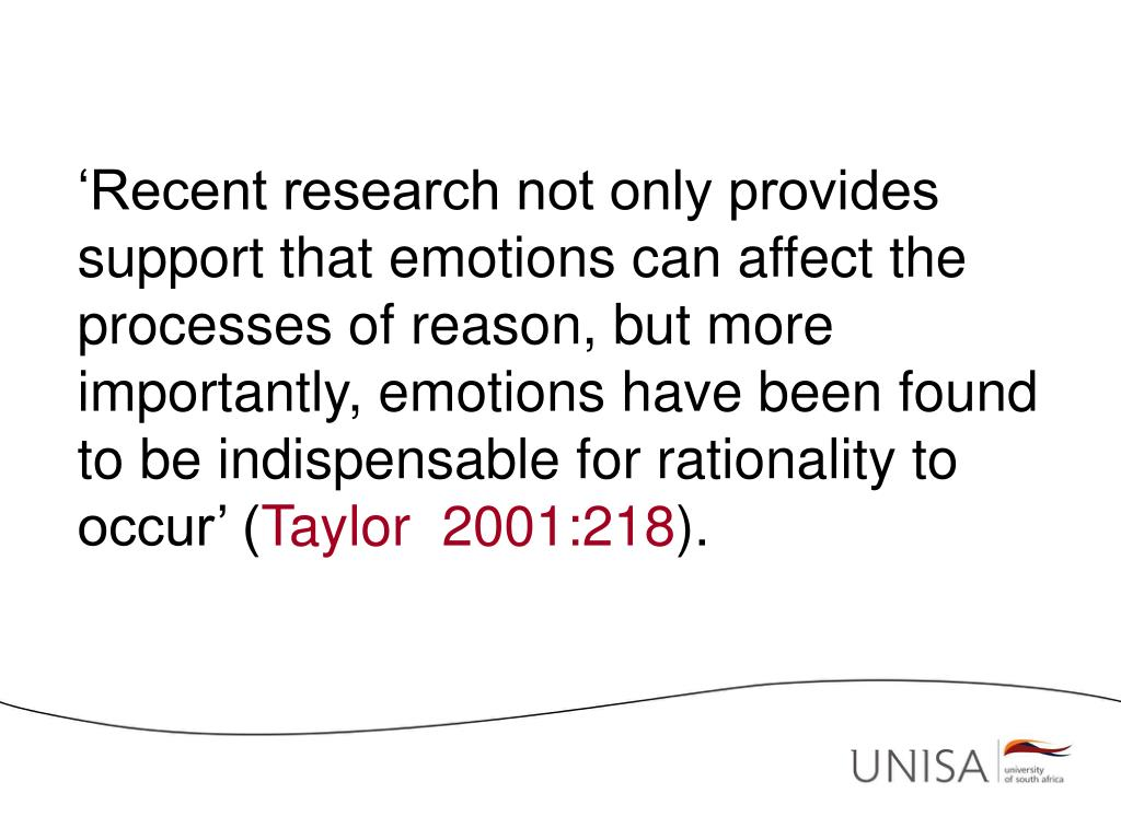 'Recent research not only provides support that emotions can affect the processes of reason, but more importantly, emotions have been found to be indispensable for rationality to occur' (