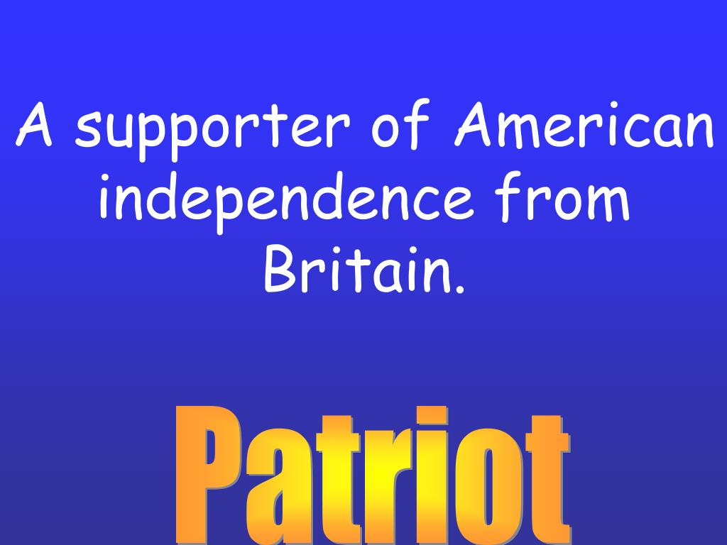 A supporter of American independence from Britain.