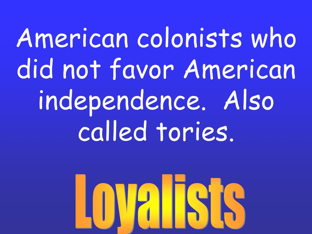 American colonists who did not favor American independence.  Also called tories.