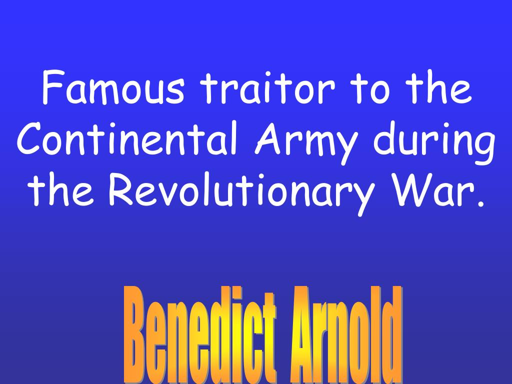 Famous traitor to the Continental Army during the Revolutionary War.