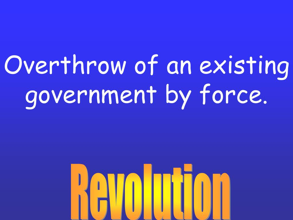 Overthrow of an existing government by force.