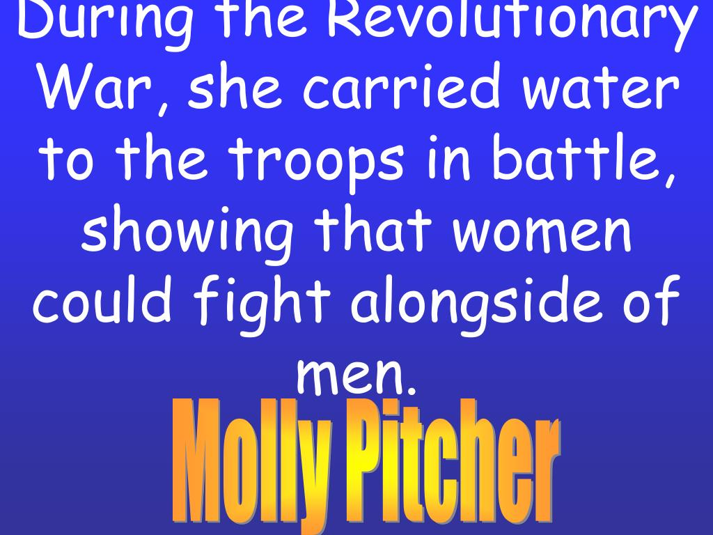 During the Revolutionary War, she carried water to the troops in battle, showing that women could fight alongside of men.