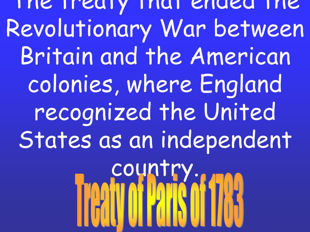 The treaty that ended the Revolutionary War between Britain and the American colonies, where England recognized the United States as an independent country.
