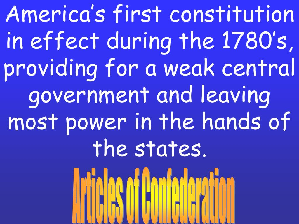 America's first constitution in effect during the 1780's, providing for a weak central government and leaving most power in the hands of the states.
