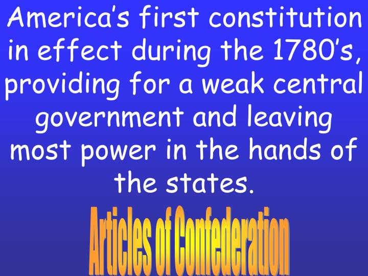 America's first constitution in effect during the 1780's, providing for a weak central governmen...