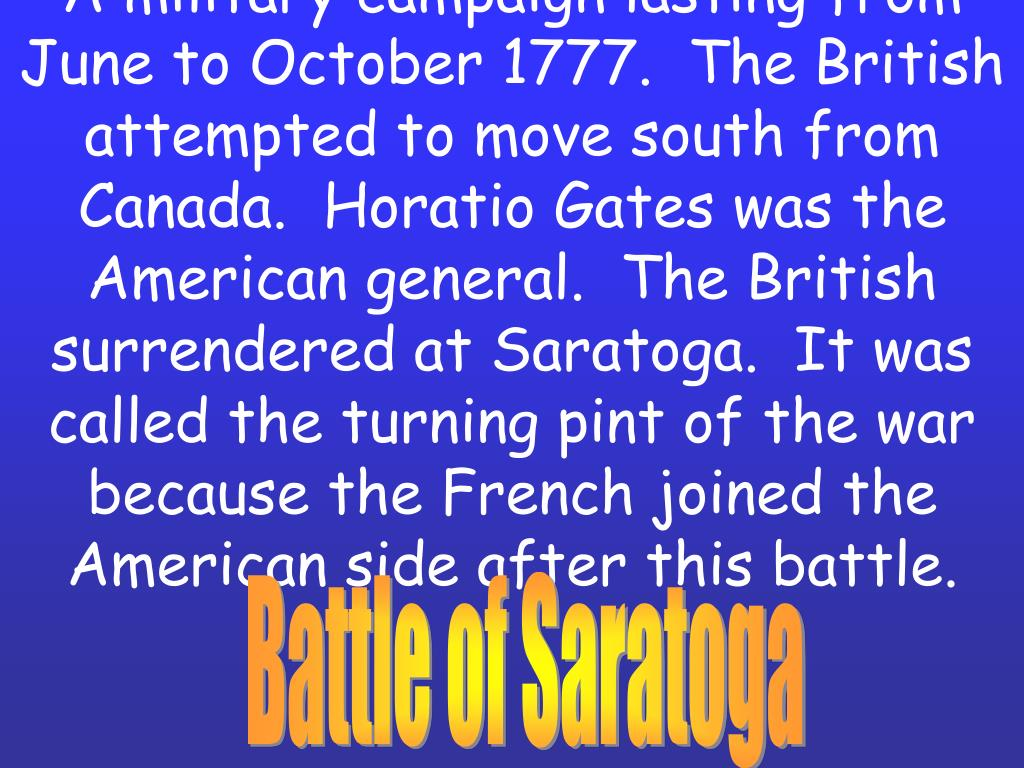 A military campaign lasting from June to October 1777.  The British attempted to move south from Canada.  Horatio Gates was the American general.  The British surrendered at Saratoga.  It was called the turning pint of the war because the French joined the American side after this battle.